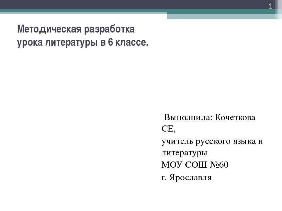 Методическая разработка урока литературы в 6 классе. Выполнила: Кочеткова СЕ,...