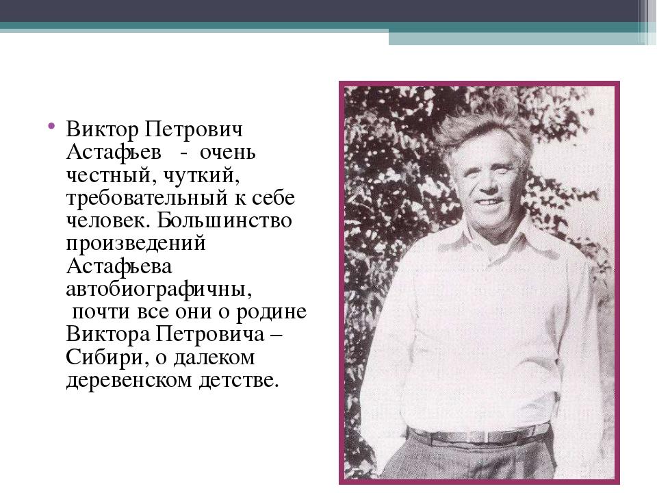 Виктор Петрович Астафьев  - очень честный, чуткий, требовательный к себе чел...
