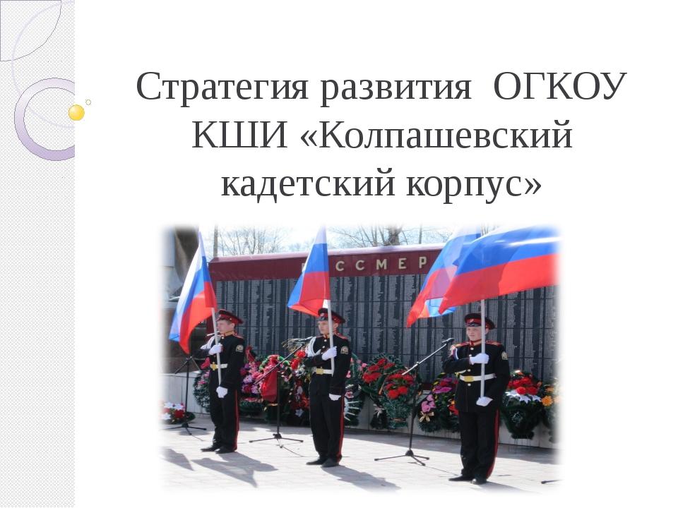 Стратегия развития ОГКОУ КШИ «Колпашевский кадетский корпус»