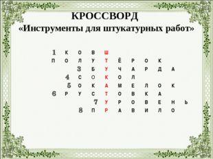 КРОССВОРД «Инструменты для штукатурных работ» 1 3 4 5 6 7 8 КОВШ ПОЛУТ