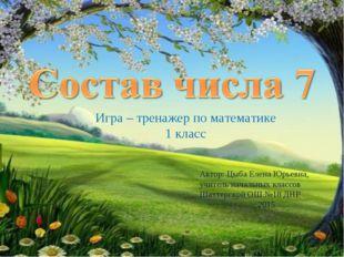 Игра – тренажер по математике 1 класс Автор: Цыба Елена Юрьевна, учитель нача