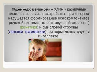 Общее недоразвитие речи –(ОНР)- различные сложные речевые расстройства, при