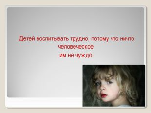 Детей воспитывать трудно, потому что ничто человеческое им не чуждо.