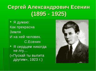 Сергей Александрович Есенин (1895 - 1925) Я думаю: Как прекрасна Земля И на н