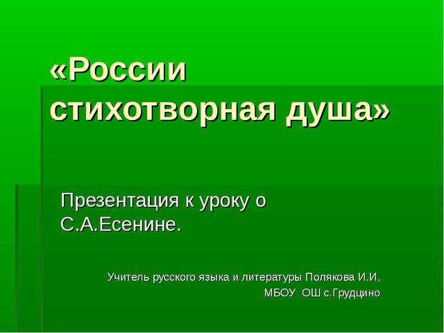 «России стихотворная душа» Презентация к уроку о С.А.Есенине. Учитель русског...