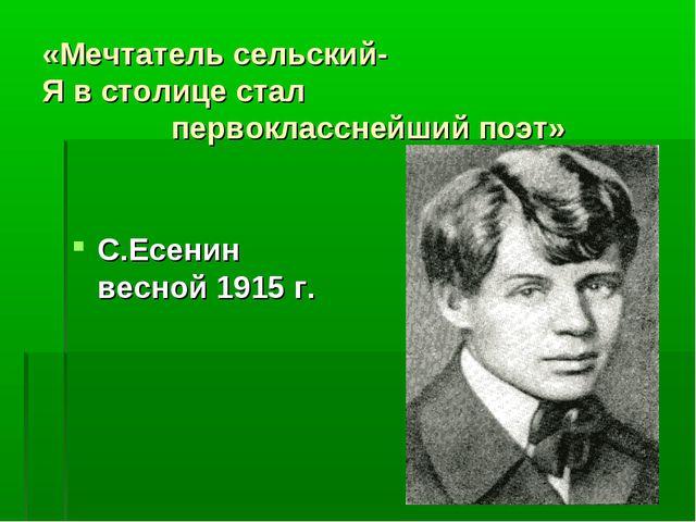 «Мечтатель сельский- Я в столице стал первокласснейший поэт» С.Есенин весной...