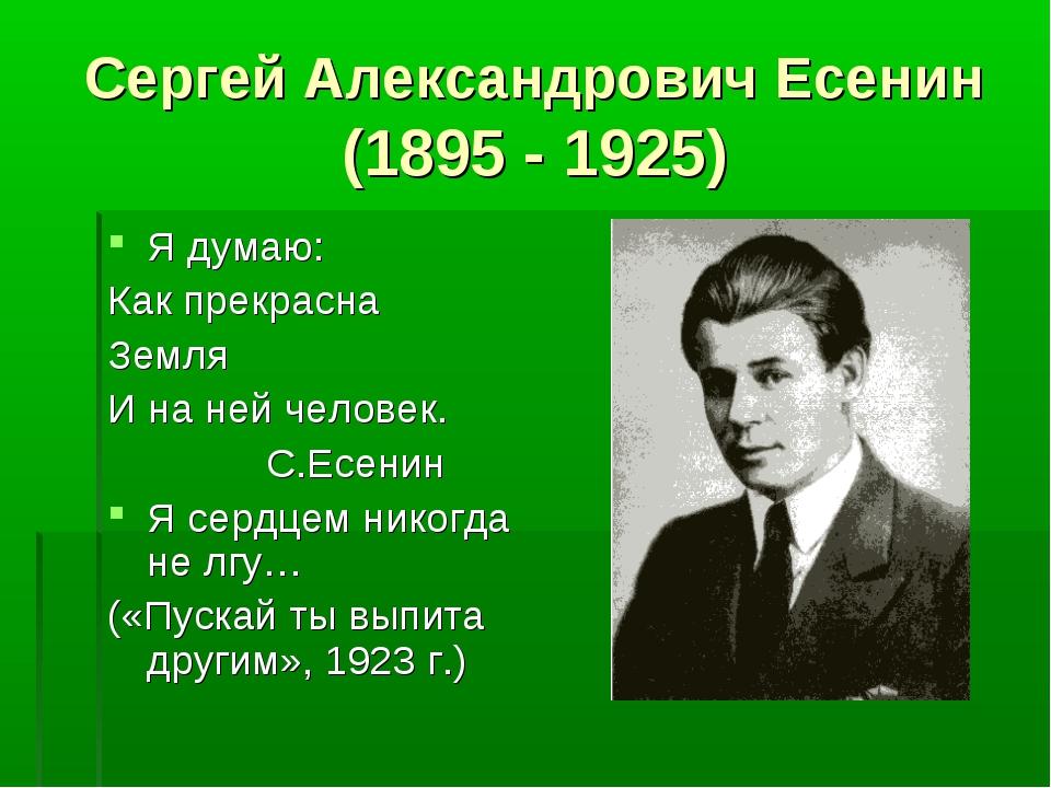 Сергей Александрович Есенин (1895 - 1925) Я думаю: Как прекрасна Земля И на н...