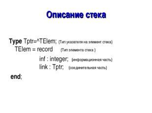 Описание стека Type Tptr=^TElem; {Тип указателя на элемент стека} TElem = rec