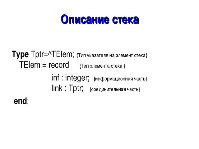 Описание стека Type Tptr=^TElem; {Тип указателя на элемент стека} TElem = rec...