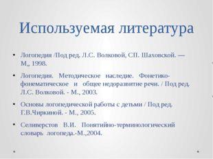 Используемая литература Логопедия /Под ред. Л.С. Волковой, СП. Шаховской. — М