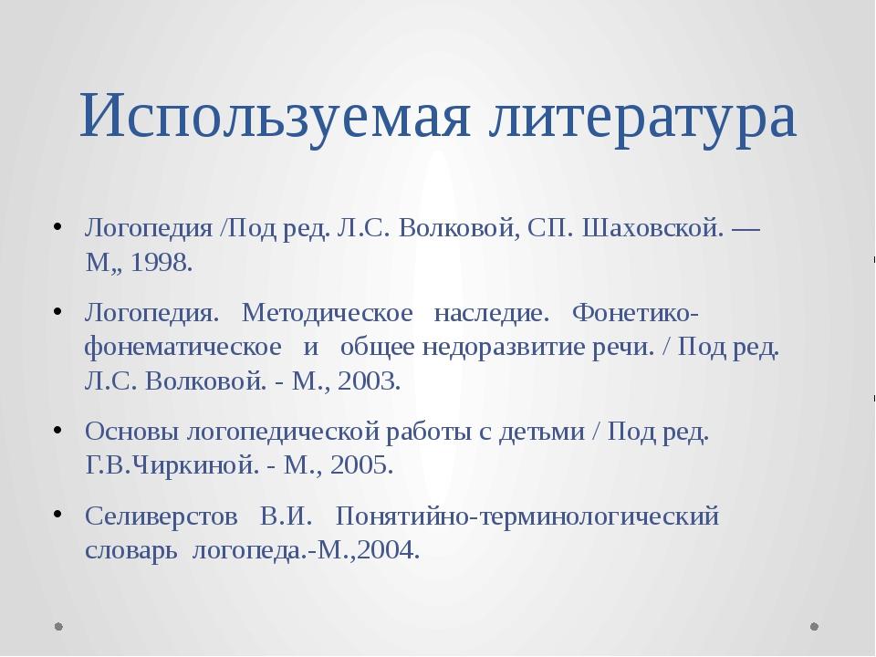 Используемая литература Логопедия /Под ред. Л.С. Волковой, СП. Шаховской. — М...