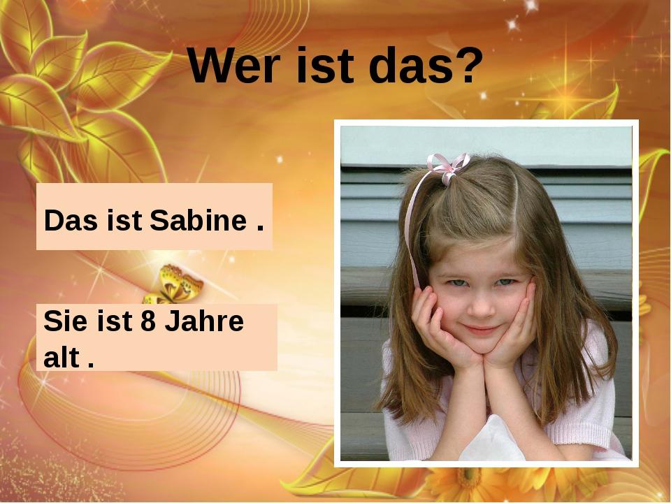 Wer ist das? Das ist Sabine . Sie ist 8 Jahre alt .