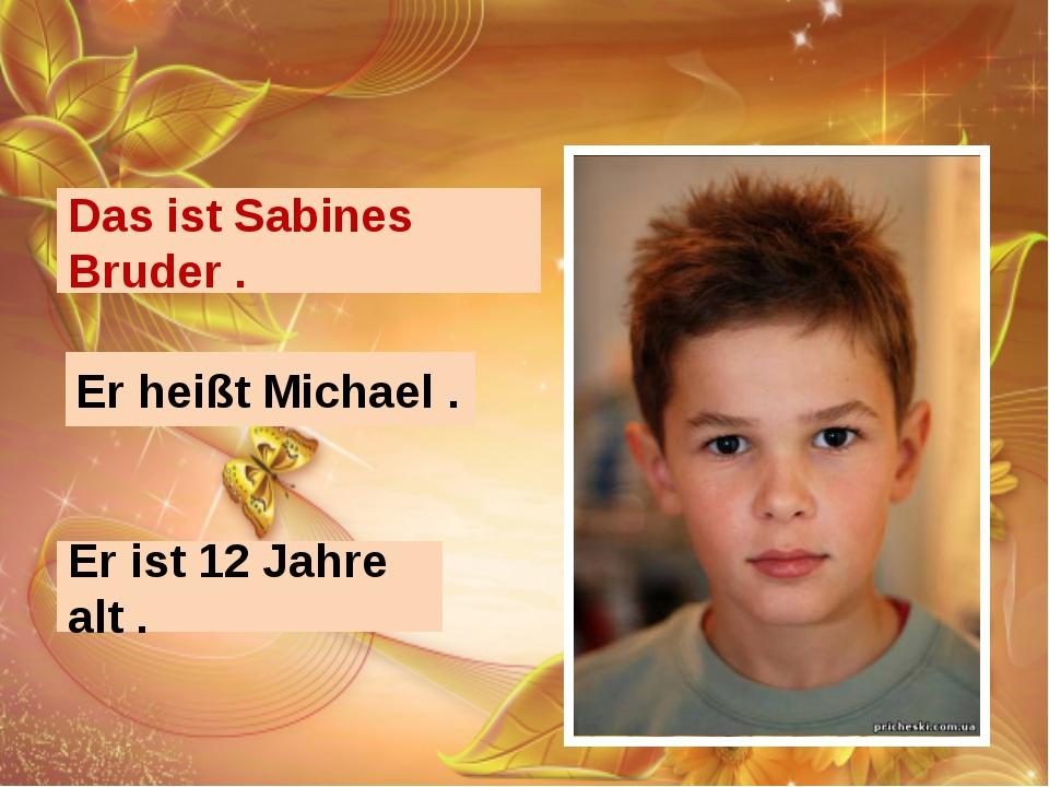 Das ist Sabines Bruder . Er heißt Michael . Er ist 12 Jahre alt .