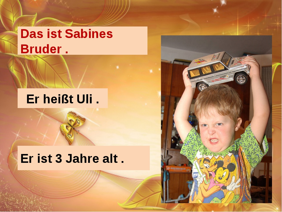 Das ist Sabines Bruder . Er heißt Uli . Er ist 3 Jahre alt .