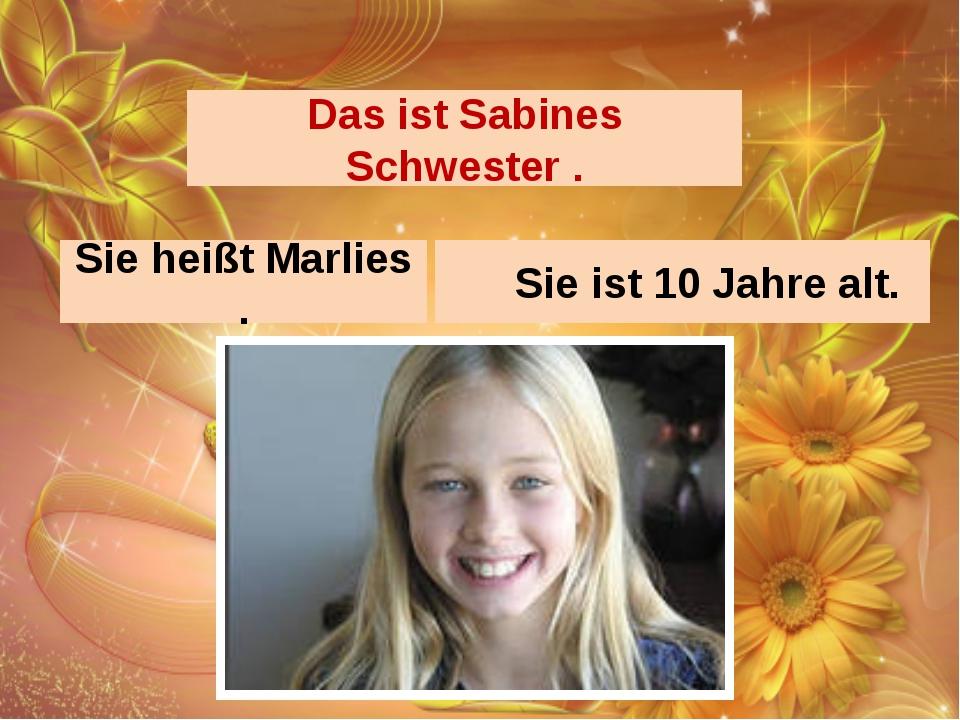 Das ist Sabines Schwester . Sie heißt Marlies . Sie ist 10 Jahre alt.