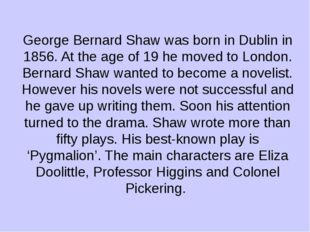 George Bernard Shaw was born in Dublin in 1856. At the age of 19 he moved to