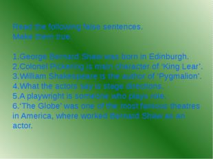 Read the following false sentences. Make them true. 1.George Bernard Shaw was