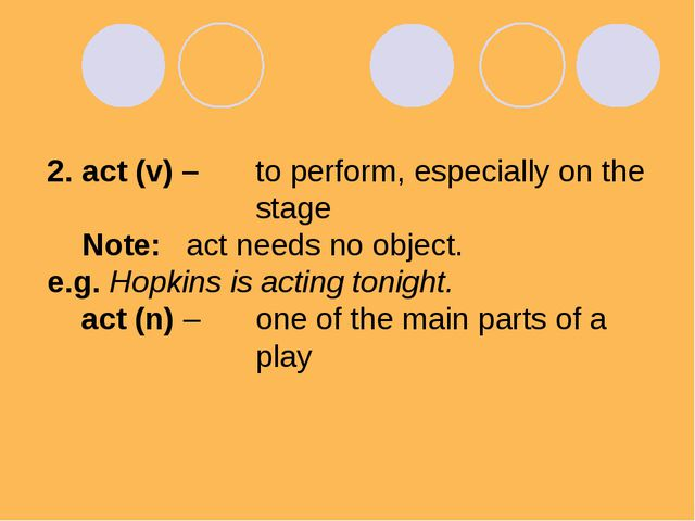 2. act (v) – 	to perform, especially on the 			stage Note:	act needs no objec...