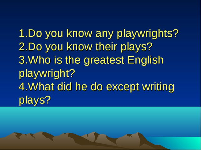 1.Do you know any playwrights? 2.Do you know their plays? 3.Who is the greate...