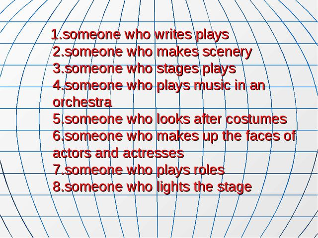 1.someone who writes plays 2.someone who makes scenery 3.someone who stages...