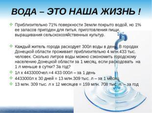 ВОДА – ЭТО НАША ЖИЗНЬ ! Приблизительно 71% поверхности Земли покрыто водой, н