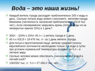 Вода – это наша жизнь! Каждый житель города расходует приблизительно 300 л во
