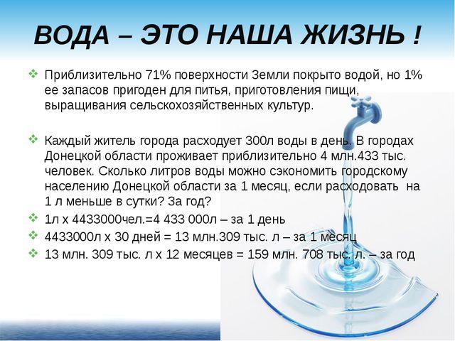 ВОДА – ЭТО НАША ЖИЗНЬ ! Приблизительно 71% поверхности Земли покрыто водой, н...