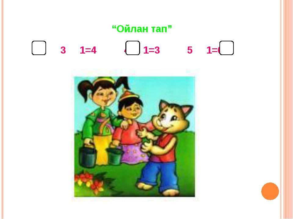 """""""Ойлан тап"""" 3 1=4 4 1=3 5 1=6"""
