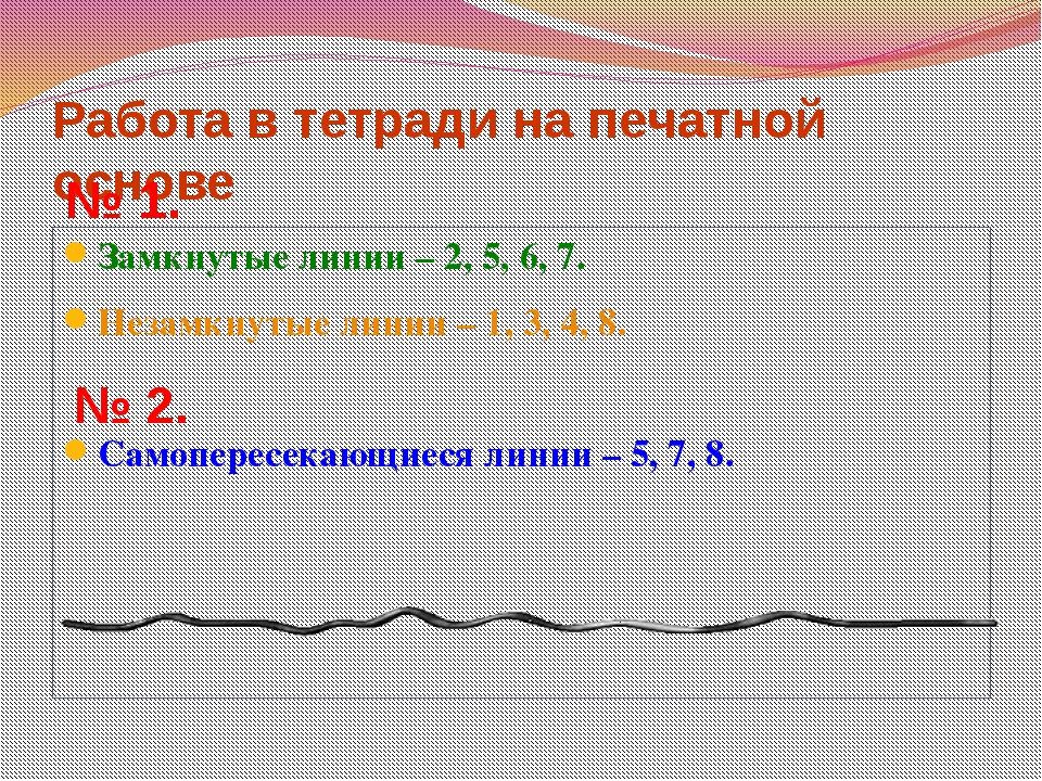 Работа в тетради на печатной основе Замкнутые линии – 2, 5, 6, 7. Незамкнутые...