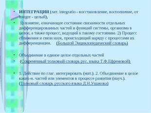 ИНТЕГРАЦИЯ (лат. integratio - восстановление, восполнение, от integer - целый