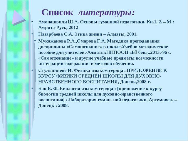 Список литературы: Амонашвили Ш.А. Основы гуманной педагогики. Кн.1, 2. – М...