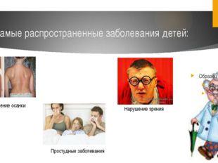 Самые распространенные заболевания детей: Нарушение осанки Нарушение зрения П
