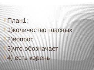 План1: 1)количество гласных 2)вопрос 3)что обозначает 4) есть корень