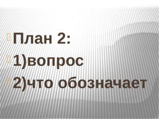 План 2: 1)вопрос 2)что обозначает