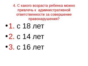 4. С какого возраста ребенка можно привлечь к административной ответственност