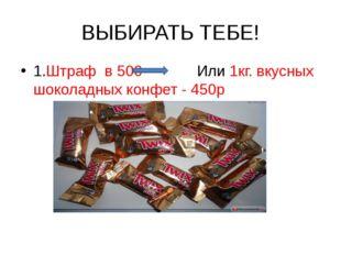 ВЫБИРАТЬ ТЕБЕ! 1.Штраф в 500 Или 1кг. вкусных шоколадных конфет - 450р