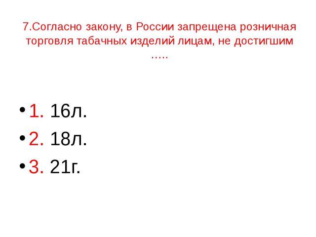 7.Согласно закону, в России запрещена розничная торговля табачных изделий лиц...