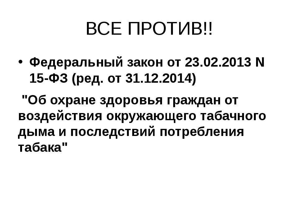 "ВСЕ ПРОТИВ!! Федеральный закон от 23.02.2013 N 15-ФЗ (ред. от 31.12.2014) ""Об..."