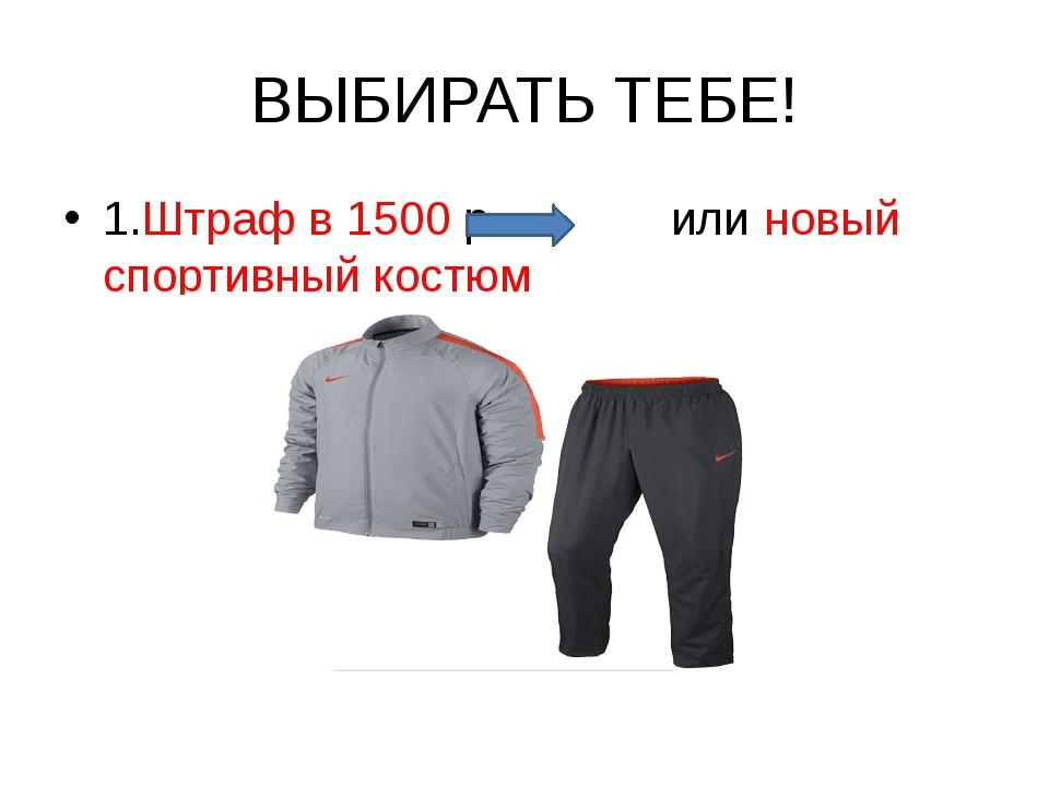 ВЫБИРАТЬ ТЕБЕ! 1.Штраф в 1500 р. или новый спортивный костюм