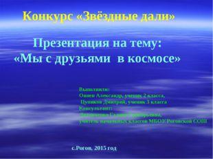 Конкурс «Звёздные дали» Презентация на тему: «Мы с друзьями в космосе» Выполн