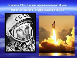 12 апреля 1961г. Самый первый космонавт Земли – Юрий Алексеевич Гагарин полет