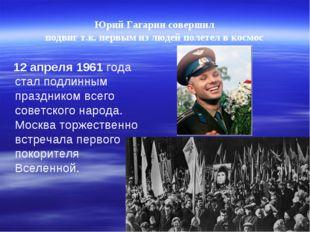 Юрий Гагарин совершил подвиг т.к. первым из людей полетел вкосмос 12 апреля