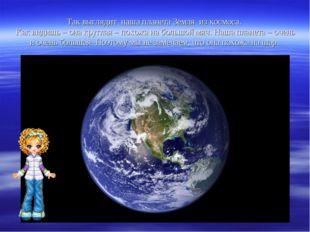 Так выглядит наша планета Земля из космоса. Как видишь – она круглая – похожа