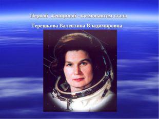 Первой женщиной - космонавтом стала Терешкова Валентина Владимировна