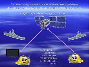 А сейчас вокруг нашей Земли летают сотни роботов-спутников. Они передают на з