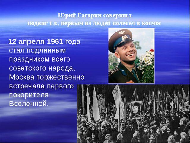 Юрий Гагарин совершил подвиг т.к. первым из людей полетел вкосмос 12 апреля...