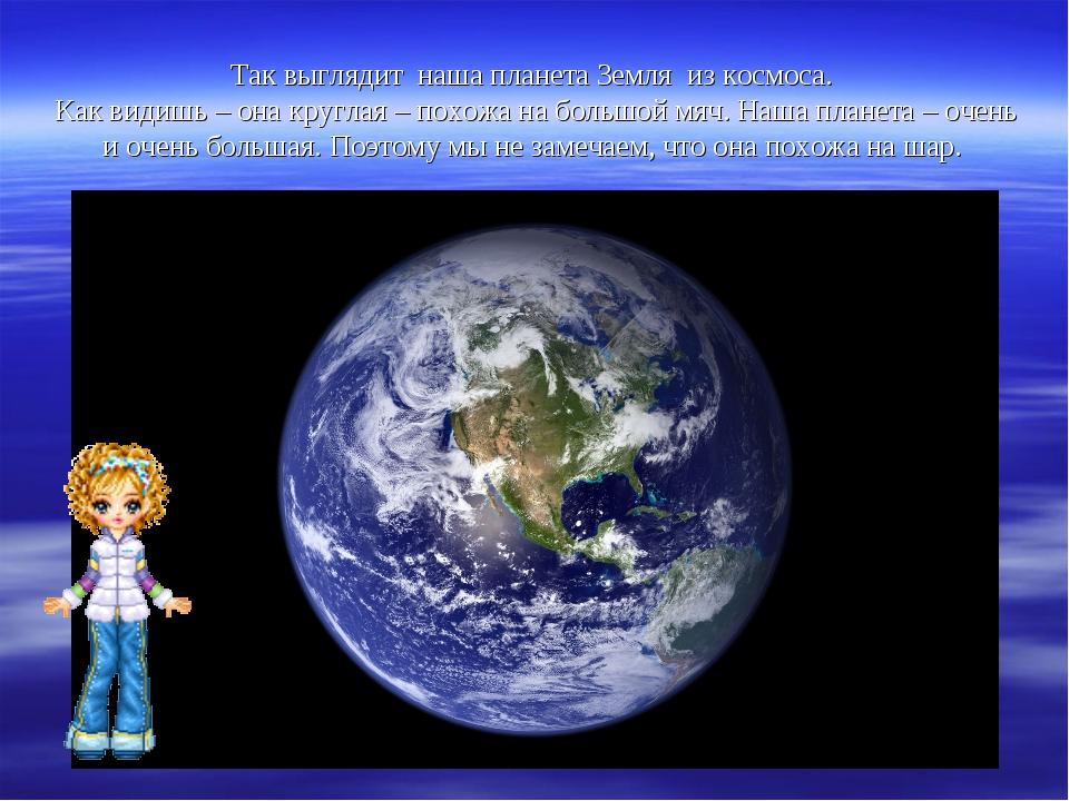 Так выглядит наша планета Земля из космоса. Как видишь – она круглая – похожа...