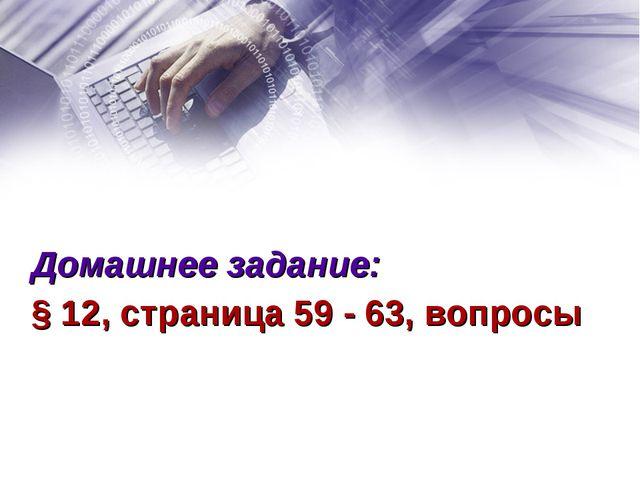Домашнее задание: § 12, страница 59 - 63, вопросы