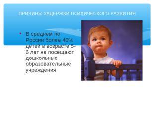 ПРИЧИНЫ ЗАДЕРЖКИ ПСИХИЧЕСКОГО РАЗВИТИЯ В среднем по России более 40% детей в