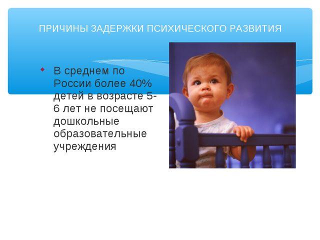 ПРИЧИНЫ ЗАДЕРЖКИ ПСИХИЧЕСКОГО РАЗВИТИЯ В среднем по России более 40% детей в...